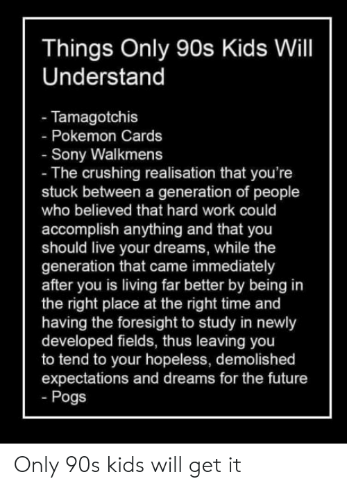 Pokemon Cards: Things Only 90s Kids Will  Understand  - Tamagotchis  Pokemon Cards  Sony Walkmens  - The crushing realisation that you're  stuck between a generation of people  who believed that hard work could  accomplish anything and that you  should live your dreams, while the  generation that came immediately  after you is living far better by being in  the right place at the right time and  having the foresight to study in newly  developed fields, thus leaving you  to tend to your hopeless, demolished  expectations and dreams for the future  Pogs Only 90s kids will get it