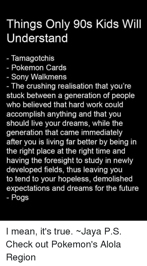 Only 90S Kid: Things Only 90s Kids Will  Understand  Tamagotchis  Pokemon Cards  Sony Walkmens  The crushing realisation that you're  stuck between a generation of people  who believed that hard work could  accomplish anything and that you  should live your dreams, while the  generation that came immediately  after you is living far better by being in  the right place at the right time and  having the foresight to study in newly  developed fields, thus leaving you  to tend to your hopeless, demolished  expectations and dreams for the future  Pogs I mean, it's true. ~Jaya  P.S. Check out Pokemon's Alola Region