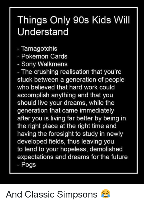 Pokemon Cards: Things Only 90s Kids Will  Understand  Tamagotchis  Pokemon Cards  Sony Walkmens  The crushing realisation that you're  stuck between a generation of people  who believed that hard work could  accomplish anything and that  you  should live your dreams, while the  generation that came immediately  after you is living far better by being in  the right place at the right time and  having the foresight to study in newly  developed fields, thus leaving you  to tend to your hopeless, demolished  expectations and dreams for the future  Pogs And Classic Simpsons 😂