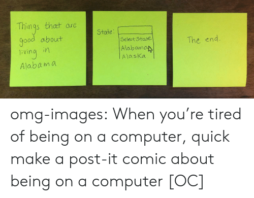 Omg, Tumblr, and Alabama: Things that are  State  ood about  ivina i  Alabama  Select State  Alabam  Alaska  The end omg-images:  When you're tired of being on a computer, quick make a post-it comic about being on a computer [OC]