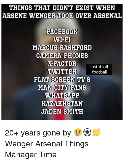 Arsenal, Football, and Jaden Smith: THINGS THAT DIDN'T EXIST WHEN  ARSENE WENGER TOOK OVER ARSENAL  FACEBOoOK  WI-FI  MARCUS RASHFORD  CAMERA PHONES  X-FACTOR  instatroll  TWITTER football  FLAT SCREEN TV'S  MAN CITY FANS  WHATSAPP  KAZAKHSTAN  JADEN SMITH 20+ years gone by 😢⚽️👏 Wenger Arsenal Things Manager Time