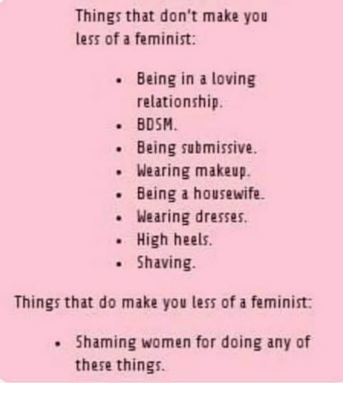 heels: Things that don't make you  less of a feminist:  Being in a loving  relationship.  BDSM  Being submissive.  Wearing makeup.  .Being a housewife.  Wearing dresses.  .High heels.  Shaving  Things that do make you less of a feminist:  . Shaming women for doing any of  these things.
