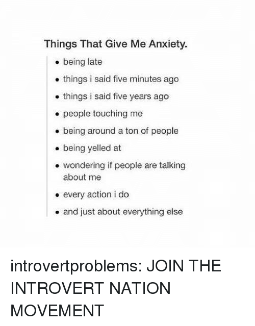 Being Late: Things That Give Me Anxiety.  . being late  . things i said five minutes ago  . things i said five years ago  e people touching me  being around a ton of people  . being yelled at  . wondering if people are talking  about me  e every action i do  . and just about everything else introvertproblems: JOIN THE INTROVERT NATION MOVEMENT