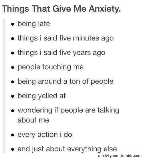 Being Late: Things That Give Me Anxiety.  e being late  . things i said five minutes ago  .things i said five years ago  . people touching me  . being around a ton of people  . being yelled at  . wondering if people are talking  about me  every action i do  . and just about everything else  anxietyandi.tumblr.com