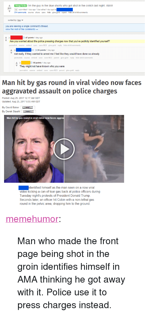 "Donald Trump, Police, and Tumblr: Things To Do I'm the guy in the blue shorts who got shot in the crotch last night. AMA!  251+  +submitted 1 day ago (last edited 1 day ago) b  214 comments source share save hide give gold report hide all child comments  sorted by top  you are viewing a single comment's thread  view the rest of the comments  47 points 1 day ago  Are you worried about the police pressing charges now that you've publicly identified yourself?  permalink source embed save save-RES give gold reply hide child comments  IS135 points 1 day ago  not really. if they wanted to arrest me I feel like they would have done so already  permalink source embed save save-RES parent give gold reply hide child comments  66 points 1 day ago  They might not have known who you were  permalink source embed save save-RES parent give gold reply  Man hit by gas round in viral video now faces  aggravated assault on police charges  Posted: Aug 25, 2017 12:17 AM GDT  Updated: Aug 25, 2017 6:55 AM GDT  By David Baker CONNECI  By Derek Staahl CONNECT  Man hit by gas round in viral video now faces aggra  identified himself as the man seen on a now-viral  video kicking a can of tear gas back at police officers during  Tuesday night's protests of President Donald Trump.  Seconds later, an officer hit Cobin with a non-lethal gas  round in the pelvic area, dropping him to the ground. <p><a href=""http://memehumor.net/post/164596297373/man-who-made-the-front-page-being-shot-in-the"" class=""tumblr_blog"">memehumor</a>:</p>  <blockquote><p>Man who made the front page being shot in the groin identifies himself in AMA thinking he got away with it. Police use it to press charges instead.</p></blockquote>"