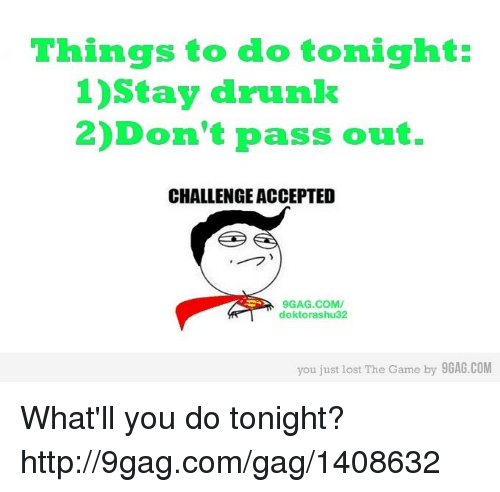 You Just Lost The Game: Things to do tonight:  1)Stay drunk  2) Don't pass out.  CHALLENGE ACCEPTED  9GAG.COM/  doktorashu32  you just lost The Game  by 9GAG.COM What'll you do tonight? http://9gag.com/gag/1408632