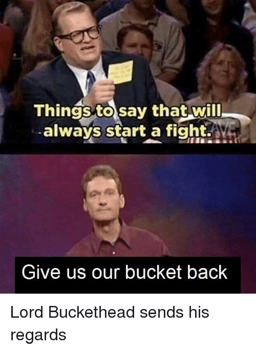 Lord Buckethead: Things to say that will  always start a fight.A  Give us our bucket back Lord Buckethead sends his regards