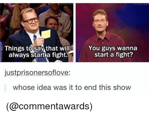 Dank Memes, Fight, and Idea: Things tosay that will  always start a fight.  You guys wanna  start a fight?  justprisonersoflove:  whose idea was it to end this show (@commentawards)