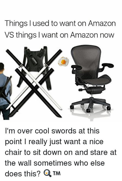 Memes, 🤖, and The Wall: Things used to want on Amazon  VS things want on Amazon now I'm over cool swords at this point I really just want a nice chair to sit down on and stare at the wall sometimes who else does this? 🍳™