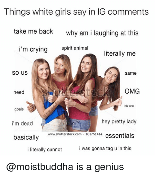 Geniusism: Things white girls say in IG comments  take me back  why am i laughing at this  i'm crying imal  literally me  Same  need  OMG  i do anal  goals  i'm dead  hey pretty lady  www.shutterstock.com 181751414 essentials  basically  i literally cannot  i was gonna tag u in this @moistbuddha is a genius