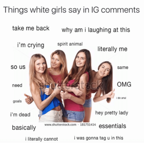 anas: Things white girls say in IG comments  take me back  why am i laughing at this  i'm crying  spirit animal  literally me  so us  same  need  OMG  i do ana  goals  i'm dead  basically  hey pretty lady  www.shutterstock.com 181751414 essentials  i literally cannot  i was gonna tag u in this