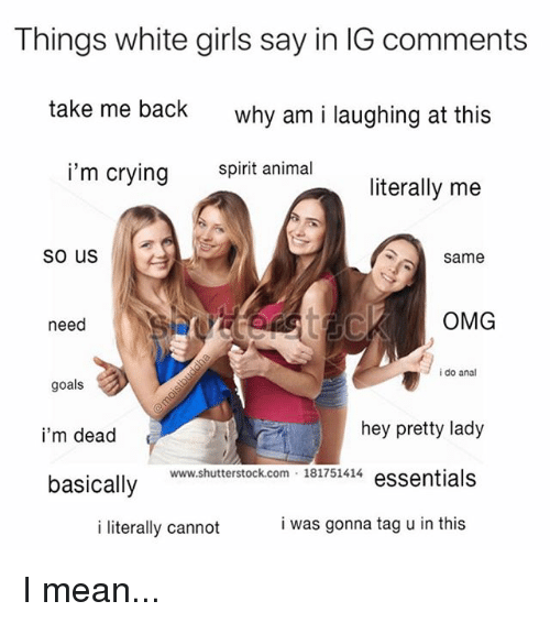 Analed: Things white girls say in IG comments  take me back  why am i laughing at this  i'm crying  spirit animal  literally me  so us  same  need  OMG  i do anal  goals  i'm dead  basically  hey pretty lady  www.shutterstock.com 181751414  i literally cannot  i was gonna tag u in this I mean...
