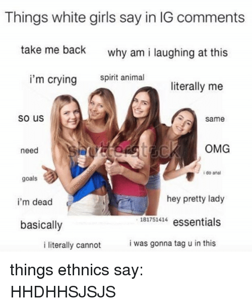 Crying, Girls, and Goals: Things white girls say in IG comments  take me back  why am i laughing at this  i'm crying  spirit animal  literally me  so us  same  need  OMG  i do anal  goals  i'm dead  basically  hey pretty lady  181751414 essentials  i literally cannot  i was gonna tag u in this things ethnics say: HHDHHSJSJS
