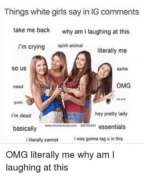 Crying, Girls, and Goals: Things white girls say in IG comments  take me back  why am i laughing at this  i'm crying  amal  literally me  so us  same  ol  OMG  need  goals  i'm dead  hey pretty lady  www.shutterstock.com 181751414 essentials  basically  i literally cannot  i was gonna tag u in this OMG literally me why am I laughing at this