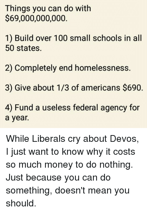 Liberal Crying: Things you can do with  $69,000,000,000.  1) Build over 100 small schools in all  50 states.  2) Completely end homelessness.  3) Give about 1/3 of americans $690.  4) Fund a useless federal agency for  a year. While Liberals cry about Devos, I just want to know why it costs so much money to do nothing.  Just because you can do something, doesn't mean you should.