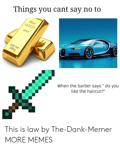 "You Like The: Things you cant say no to  GOLD  999.9  When the barber says "" do you  like the haircut?"" This is law by The-Dank-Memer MORE MEMES"