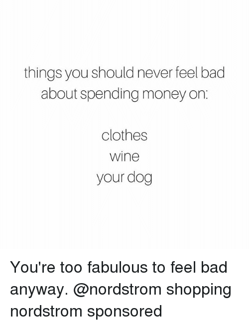 Nordstrom: things you should never feel bad  about spending money on  clothes  Wine  your dog You're too fabulous to feel bad anyway. @nordstrom shopping nordstrom sponsored