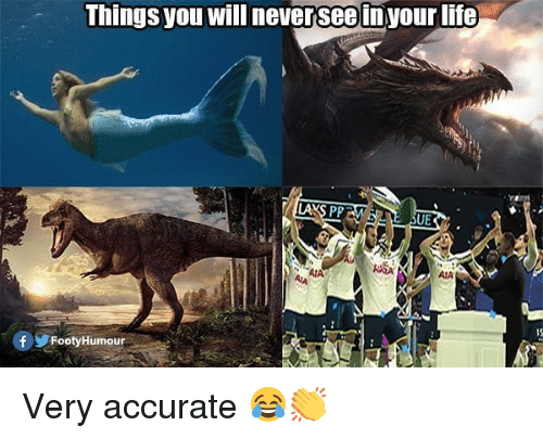 Life, Memes, and 🤖: Things you will neversee in your life  UE  AASA  AIA  AIA  15  FootyHumour Very accurate 😂👏