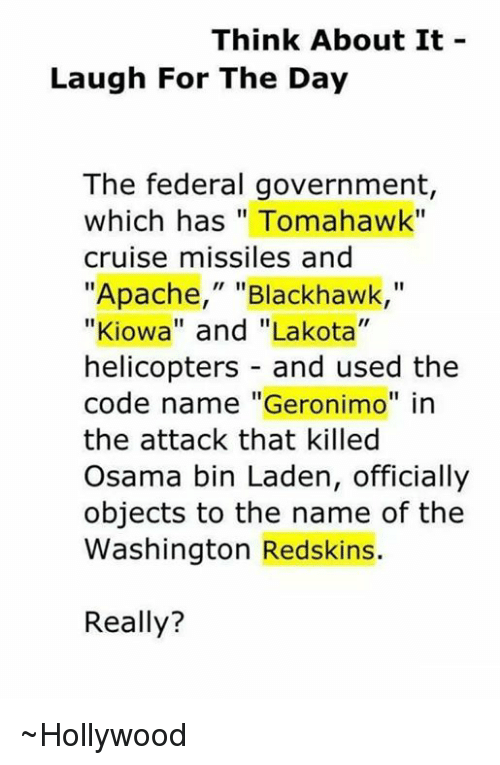 "Blackhawks, Memes, and Osama Bin Laden: Think About It  Laugh For The Day  The federal government  which has Tomahawk""  cruise missiles and  ""Apache,"" Blackhawk  ""Kiowa"" and ""Lakota""  helicopters and used the  code name ""Geronimo"" in  the attack that killed  Osama bin Laden, officially  objects to the name of the  Washington Redskins.  Really? ~Hollywood"