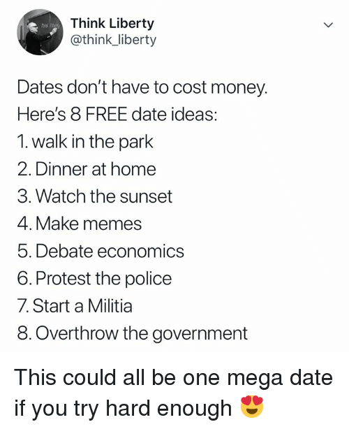 Memes, Militia, and Money: Think Liberty  @think_liberty  Dates don't have to cost money.  Here's 8 FREE date ideas:  1. walk in the park  2. Dinner at home  3. Watch the sunset  4. Make memes  5. Debate economics  6. Protest the police  7. Start a Militia  8.Overthrow the government This could all be one mega date if you try hard enough 😍