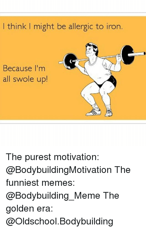 Bodybuilder Meme: think might be allergic to iron.  Because I'm  all swole up! The purest motivation: @BodybuildingMotivation The funniest memes: @Bodybuilding_Meme The golden era: @Oldschool.Bodybuilding