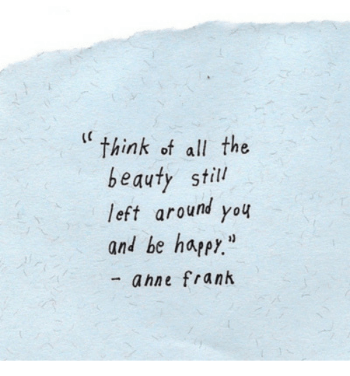 "Happy, All The, and Be Happy: ""think of all the  beauty still  left around you  and be happy""  - ahne frank"