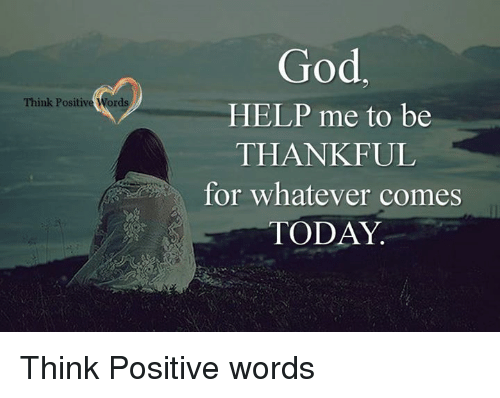 Memes, God Help Me, and 🤖: Think Positive Word  God  HELP me to be  THANKFUL  for whatever comes  TODAY Think Positive words