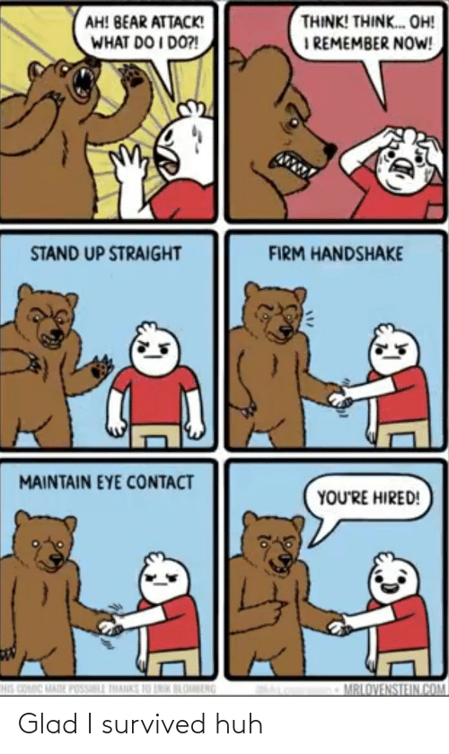 stand: THINK! THINK. OH!  I REMEMBER NOW!  AH! BEAR ATTACK!  WHAT DO I DO?!  STAND UP STRAIGHT  FIRM HANDSHAKE  MAINTAIN EYE CONTACT  YOU'RE HIRED!  HIS COMIC MADE POSSILL THANKS 10 LNIK BLOBENG  MRLOVENSTEIN.COM Glad I survived huh