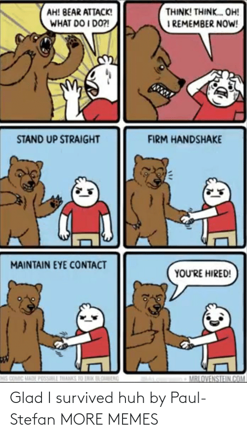 Bear: THINK! THINK. OH!  I REMEMBER NOW!  AH! BEAR ATTACK!  WHAT DO I DO?!  STAND UP STRAIGHT  FIRM HANDSHAKE  MAINTAIN EYE CONTACT  YOU'RE HIRED!  HIS COMIC MADE POSSILL THANKS 10 LNIK BLOBENG  MRLOVENSTEIN.COM Glad I survived huh by Paul-Stefan MORE MEMES