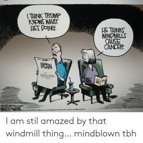 Thinks: | THINK TRUMP  KNOWS WHAT  HES DOINT  HE THINKS  WINDMILLS  CAUSE  CANCER.  IRAN  LAVECACS Zo26 I am stil amazed by that windmill thing… mindblown tbh