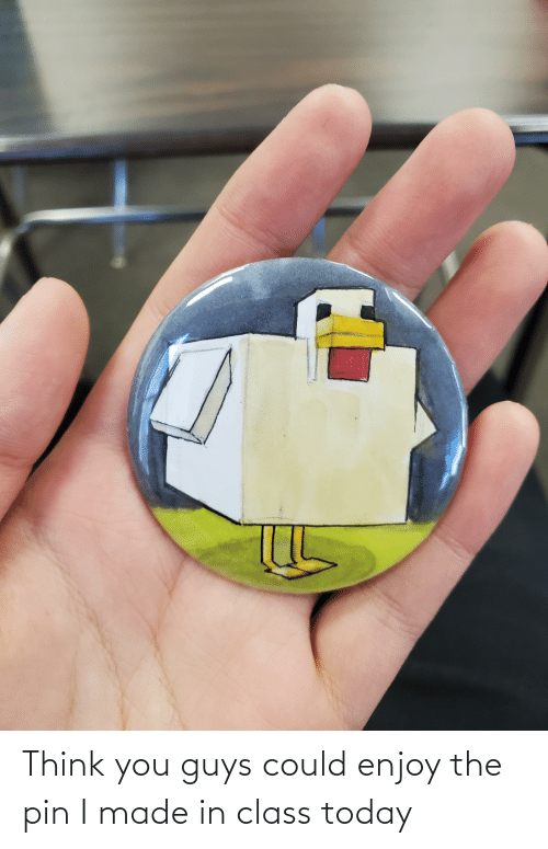 In Class: Think you guys could enjoy the pin I made in class today
