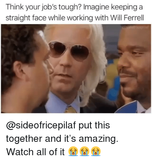 Will Ferrell, Jobs, and Watch: Think your job's tough? Imagine keeping a  straight face while working with Will Ferrell @sideofricepilaf put this together and it's amazing. Watch all of it 😭😭😭