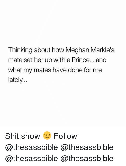 Shit Show: Thinking about how Meghan Markle's  mate set her up with a Prince... and  what my mates have done for me  lately.. Shit show 😒 Follow @thesassbible @thesassbible @thesassbible @thesassbible