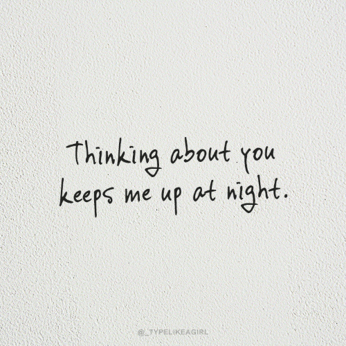 Thinking About: Thinking about you  keeps me up at night.  @ TYPELIKEAGIRL