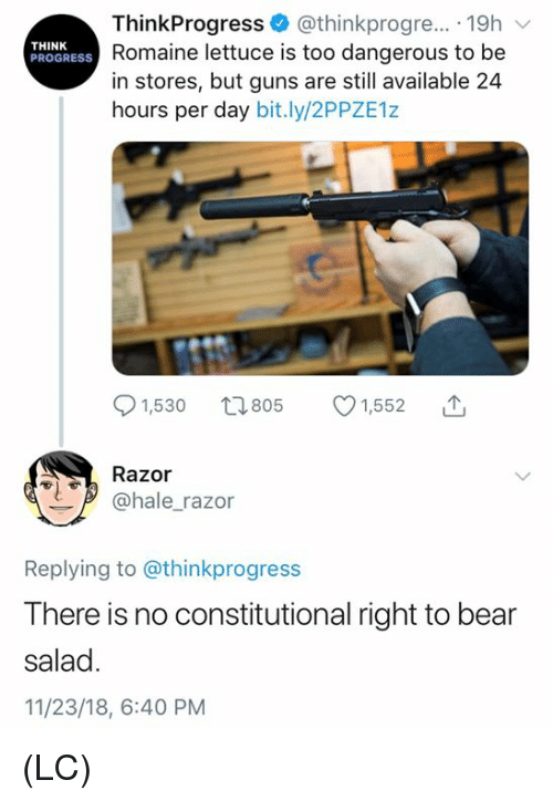 Constitutional: ThinkProgress @thinkprogre... 19h  Romaine lettuce is too dangerous to be  in stores, but guns are still available 24  hours per day bit.ly/2PPZE1z  THINK  PROGRESS  91,530 t805 1,552  Razor  @hale_razor  Replying to @thinkprogress  There is no constitutional right to bear  salad  11/23/18, 6:40 PM (LC)