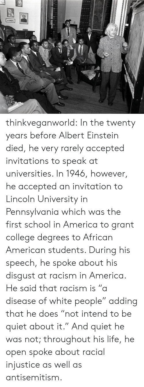 "invitations: thinkveganworld: In the twenty years before Albert Einstein died, he very rarely accepted invitations to speak at universities. In 1946, however, he accepted an invitation to Lincoln University in Pennsylvania which was the first school in America to grant college degrees to African American students.  During his speech, he spoke about his disgust at racism in America. He said that racism is ""a disease of white people"" adding that he does ""not intend to be quiet about it."" And quiet he was not; throughout his life, he open spoke about racial injustice as well as antisemitism."