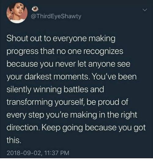 Proud, Never, and Been: @ThirdEyeShawty  Shout out to everyone making  progress that no one recognizes  because you never let anyone see  your darkest moments. You've been  silently winning battles and  transforming yourself, be proud of  every step you're making in the right  direction. Keep going because you got  this  2018-09-02, 11:37 PM