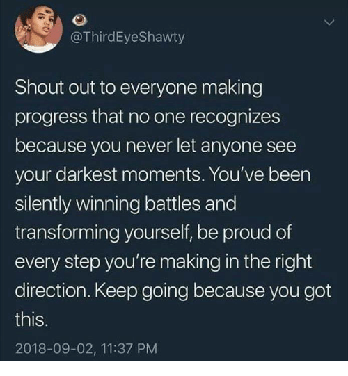 Funny, Tumblr, and Proud: @ThirdEyeShawty  Shout out to everyone making  progress that no one recognizes  because you never let anyone see  your darkest moments. You've been  silently winning battles and  transforming yourself, be proud of  every step you're making in the right  direction. Keep going because you got  this  2018-09-02, 11:37 PM