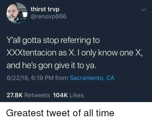 Xxxtentacion: thirst trvp  @renovp666  Y'all gotta stop referring to  XXXtentacion as X. I only know one X,  and he's gon give it to ya.  6/22/18, 6:19 PM from Sacramento, CA  27.8K Retweets 104K Likes Greatest tweet of all time