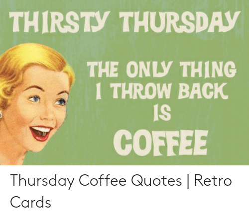 THIRSTY THURSDAY THE ONLY THING 1 THROW BACK COFFEE Thursday ...