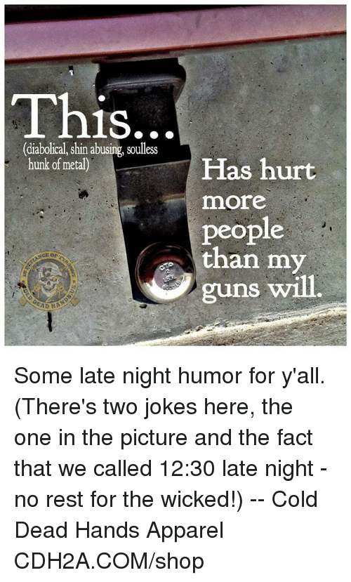 diabolical: This  1S.  (diabolical, shin abusing, soulless  hunk of metal)  Has hurt  more  people  than my  or  guns will.  AD Some late night humor for y'all. (There's two jokes here, the one in the picture and the fact that we called 12:30 late night - no rest for the wicked!) -- Cold Dead Hands Apparel CDH2A.COM/shop