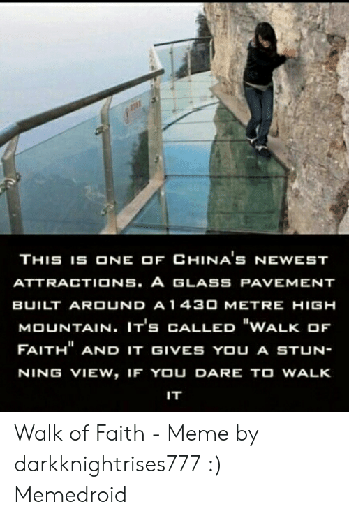 "Faith Meme: THIS 1S ONE OF CHINA'S NEWEST  ATTRACTIONS. A GLASS PAVEMENT  BUILT ARDUND A 1 430 METRE HIGH  MOUNTAIN. IT's CALLED ""WALK OF  FAITH"" AND IT GIVES YOU A STUN-  NING VIEW, IF YOU DARE TO WALK  IT Walk of Faith - Meme by darkknightrises777 :) Memedroid"