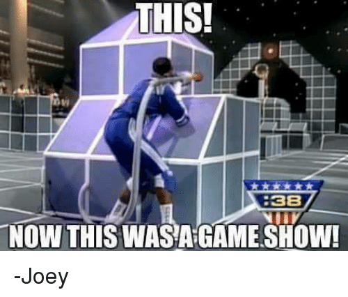 game shows: THIS!  8  38  NOW THIS WASA GAME SHOW! -Joey