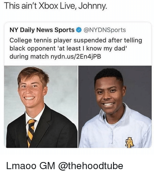 xbox live: This ain't Xbox Live, Johnny.  NY Daily News Sports@NYDNSports  College tennis player suspended after telling  black opponent 'at least I know my dad'  during match nydn.us/2En4jPB Lmaoo GM @thehoodtube
