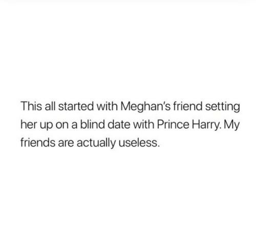 Prince Harry: This all started with Meghan's friend setting  her up on a blind date with Prince Harry. My  friends are actually useless