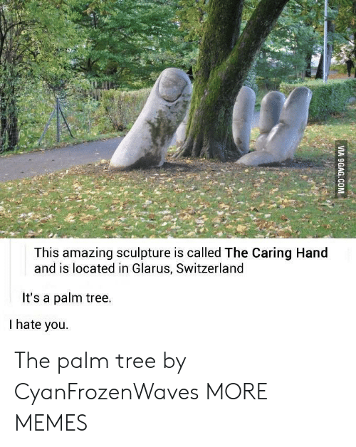 Dank, Memes, and Target: This amazing sculpture is called The Caring Hand  and is located in Glarus, Switzerland  It's a palm tree.  I hate you. The palm tree by CyanFrozenWaves MORE MEMES