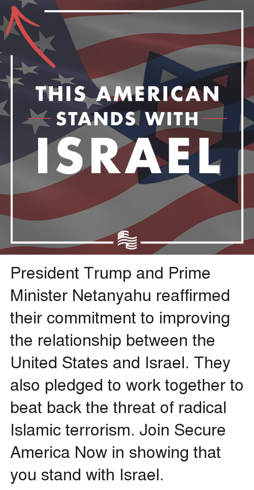radicalized: THIS AMERICAN  STANDS WITH  ISRAEL President Trump and Prime Minister Netanyahu reaffirmed their commitment to improving the relationship between the United States and Israel. They also pledged to work together to beat back the threat of radical Islamic terrorism.  Join Secure America Now in showing that you stand with Israel.