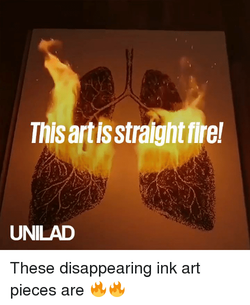 Dank, Fire, and 🤖: This artisstraight fire  UNILAD These disappearing ink art pieces are 🔥🔥