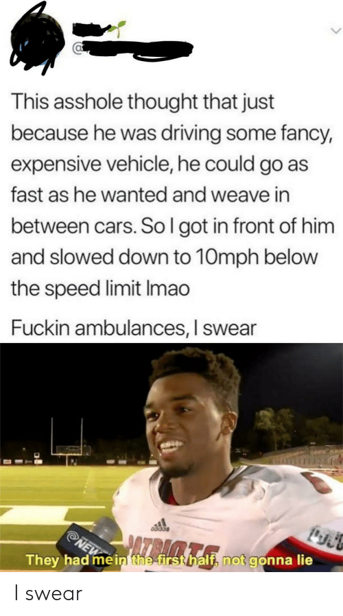 Speed Limit: This asshole thought that just  because he was driving some fancy,  expensive vehicle, he could go as  fast as he wanted and weave in  between cars. So l got in front of him  and slowed down to 10mph belovw  the speed limit Imao  Fuckin ambulances, I swear  They had mèinthe firsthalf, not gonna lie I swear
