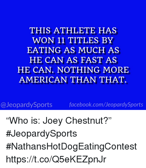 """Sports, American, and Joey Chestnut: THIS ATHLETE HAS  WON 11 TITLES BY  EATING AS MMUCH AS  HE CAN AS FAST AS  HE CAN. NOTHING MORE  AMERICAN THAN THAT.  @JeopardySportsfacebook.com/JeopardySports """"Who is: Joey Chestnut?"""" #JeopardySports #NathansHotDogEatingContest https://t.co/Q5eKEZpnJr"""